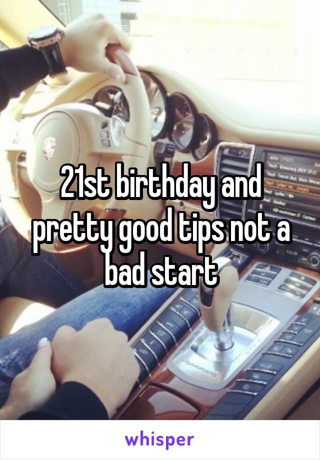 21st birthday and pretty good tips not a bad start