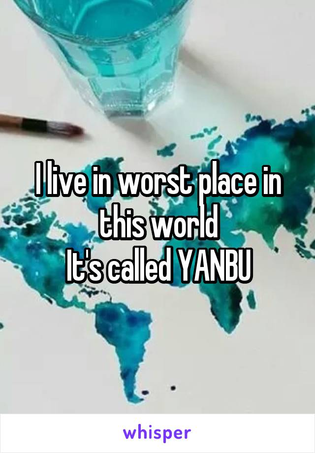 I live in worst place in this world It's called YANBU