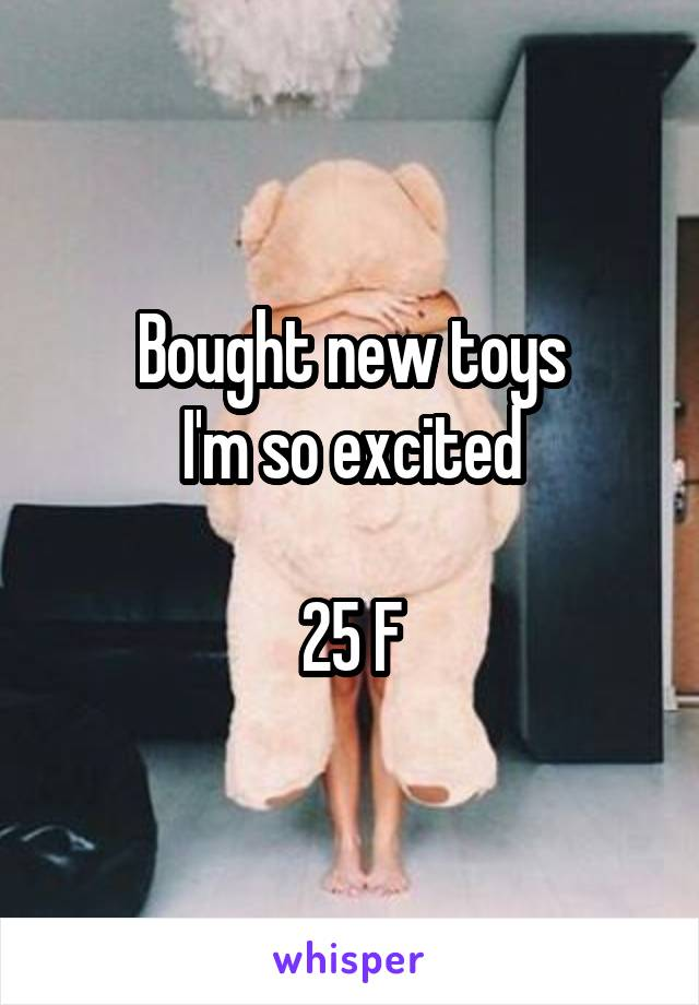 Bought new toys I'm so excited  25 F