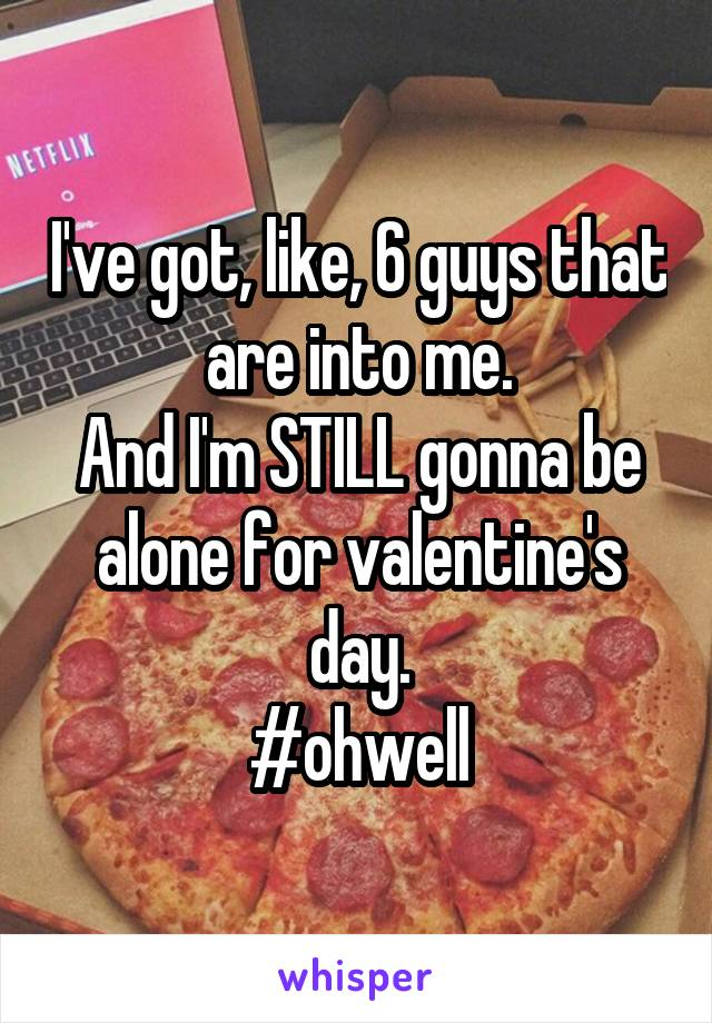 I've got, like, 6 guys that are into me. And I'm STILL gonna be alone for valentine's day. #ohwell