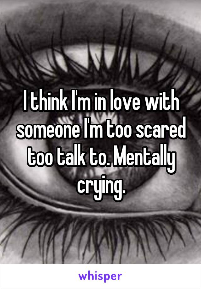 I think I'm in love with someone I'm too scared too talk to. Mentally crying.