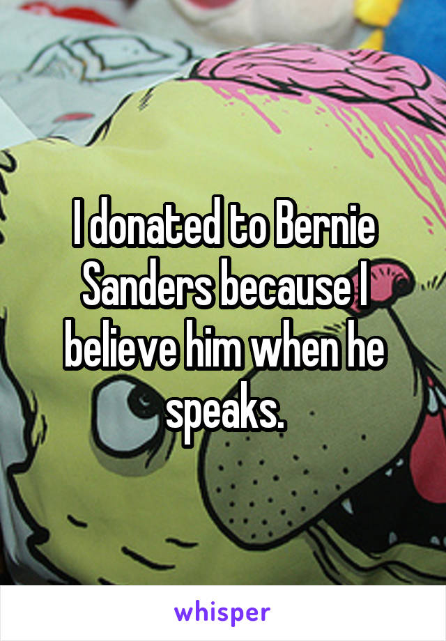 I donated to Bernie Sanders because I believe him when he speaks.