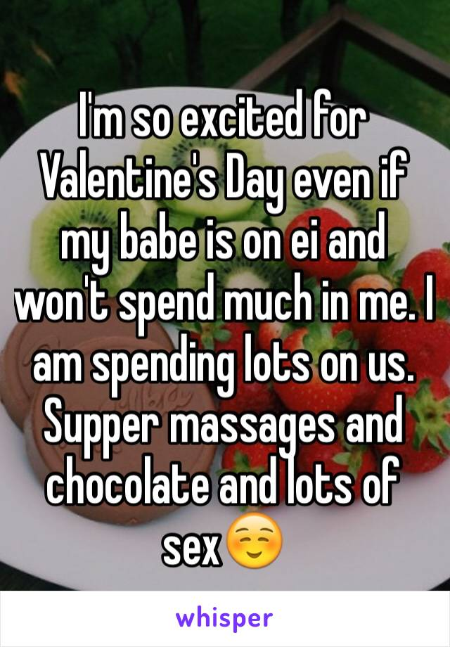 I'm so excited for Valentine's Day even if my babe is on ei and won't spend much in me. I am spending lots on us. Supper massages and chocolate and lots of sex☺️