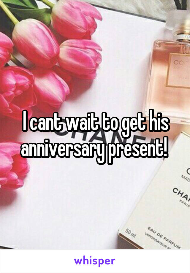 I cant wait to get his anniversary present!