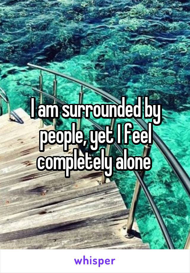 I am surrounded by people, yet I feel completely alone