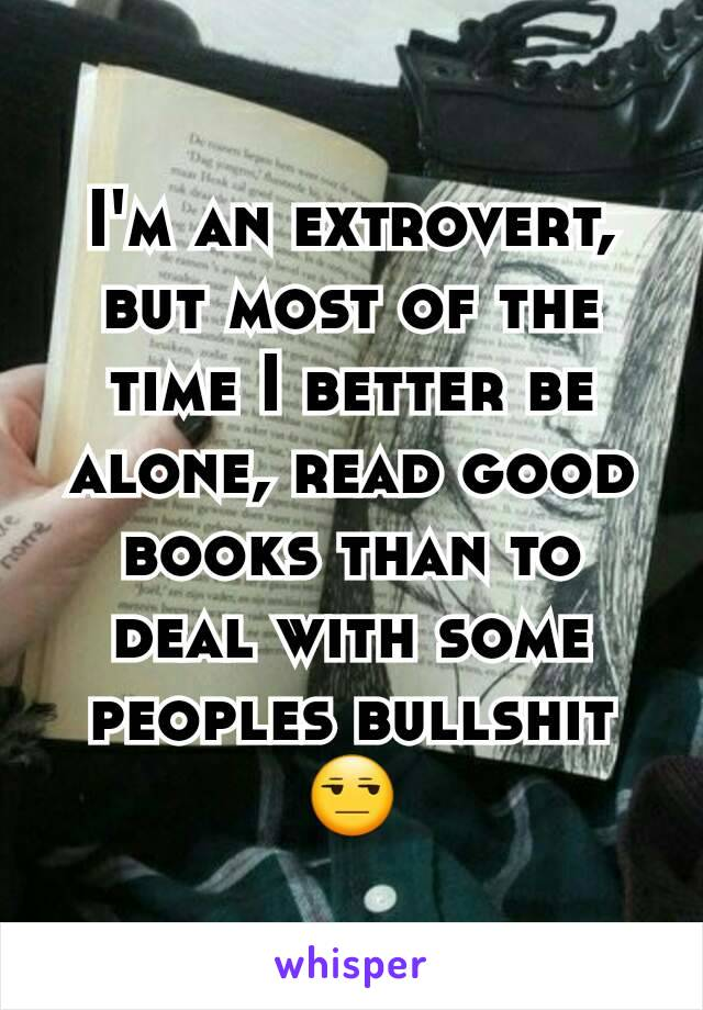 I'm an extrovert, but most of the time I better be alone, read good books than to deal with some peoples bullshit 😒