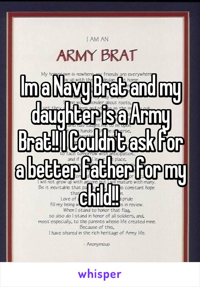 Im a Navy Brat and my daughter is a Army Brat!! I Couldn't ask for a better father for my child!!