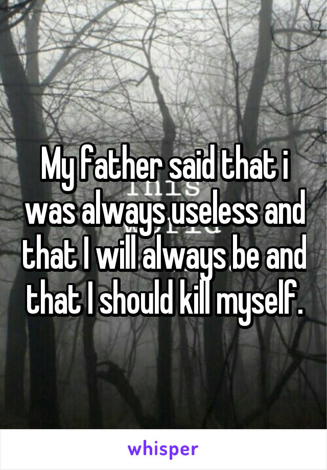 My father said that i was always useless and that I will always be and that I should kill myself.