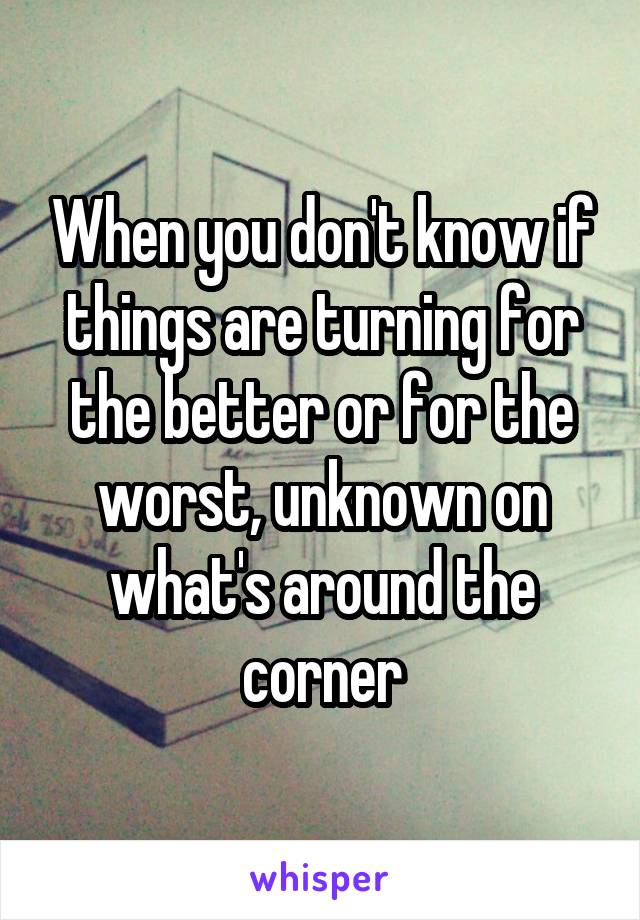 When you don't know if things are turning for the better or for the worst, unknown on what's around the corner