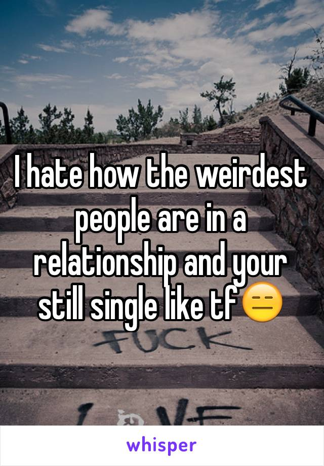 I hate how the weirdest people are in a relationship and your still single like tf😑