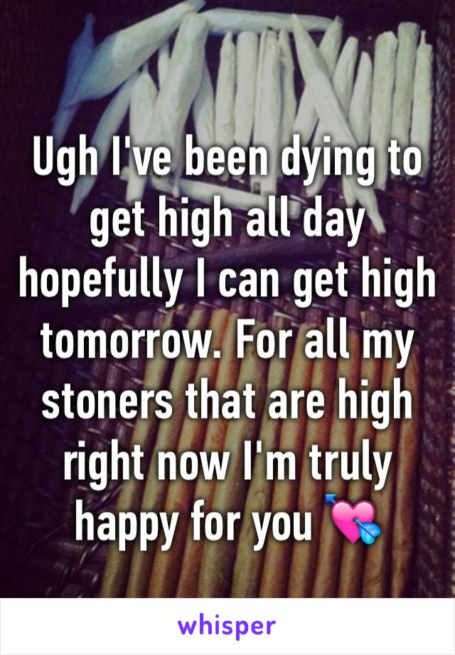 Ugh I've been dying to get high all day hopefully I can get high tomorrow. For all my stoners that are high right now I'm truly happy for you 💘