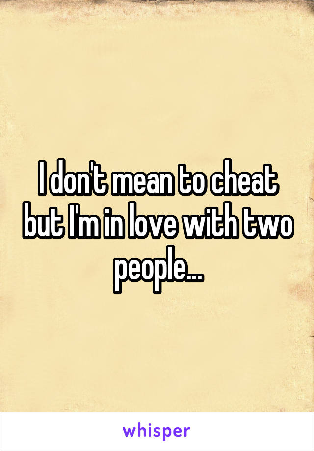 I don't mean to cheat but I'm in love with two people...
