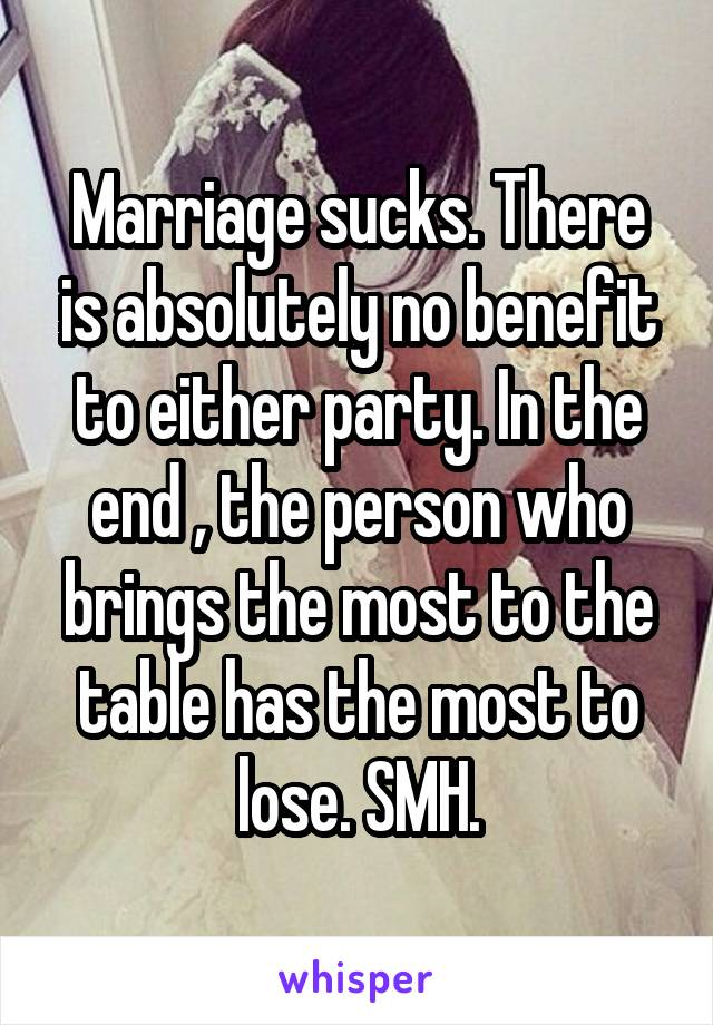 Marriage sucks. There is absolutely no benefit to either party. In the end , the person who brings the most to the table has the most to lose. SMH.