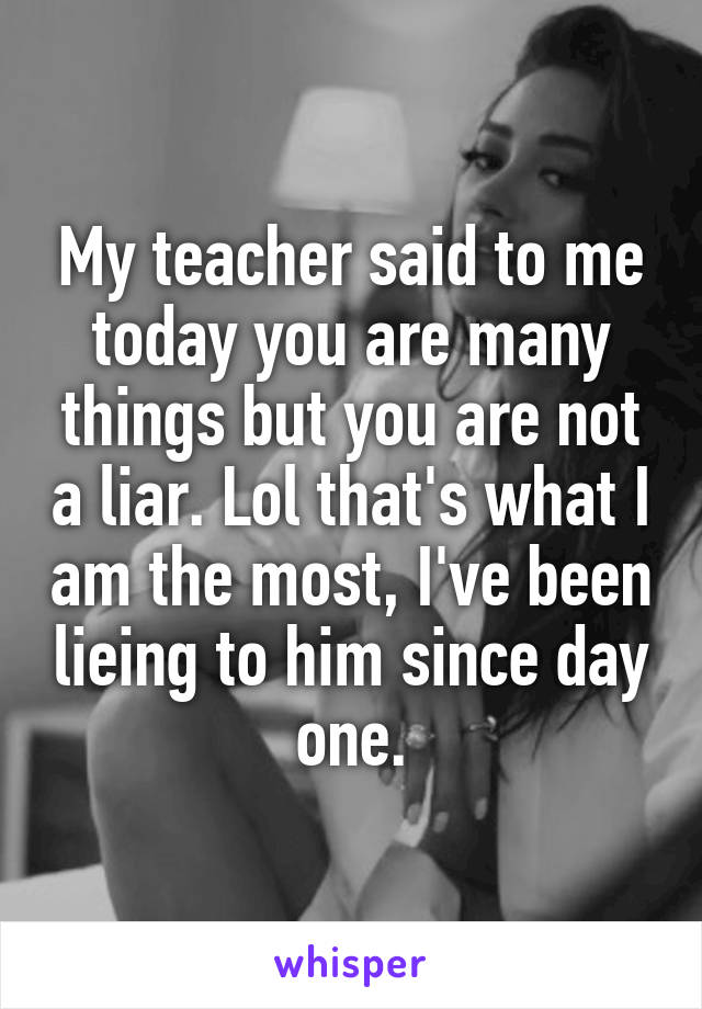 My teacher said to me today you are many things but you are not a liar. Lol that's what I am the most, I've been lieing to him since day one.