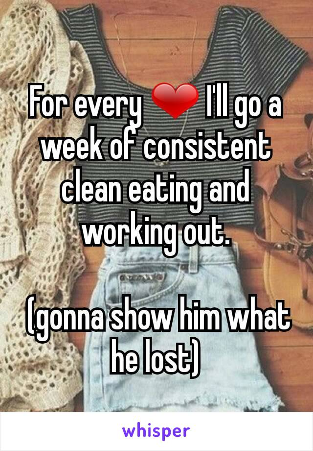 For every ❤ I'll go a week of consistent clean eating and working out.   (gonna show him what he lost)