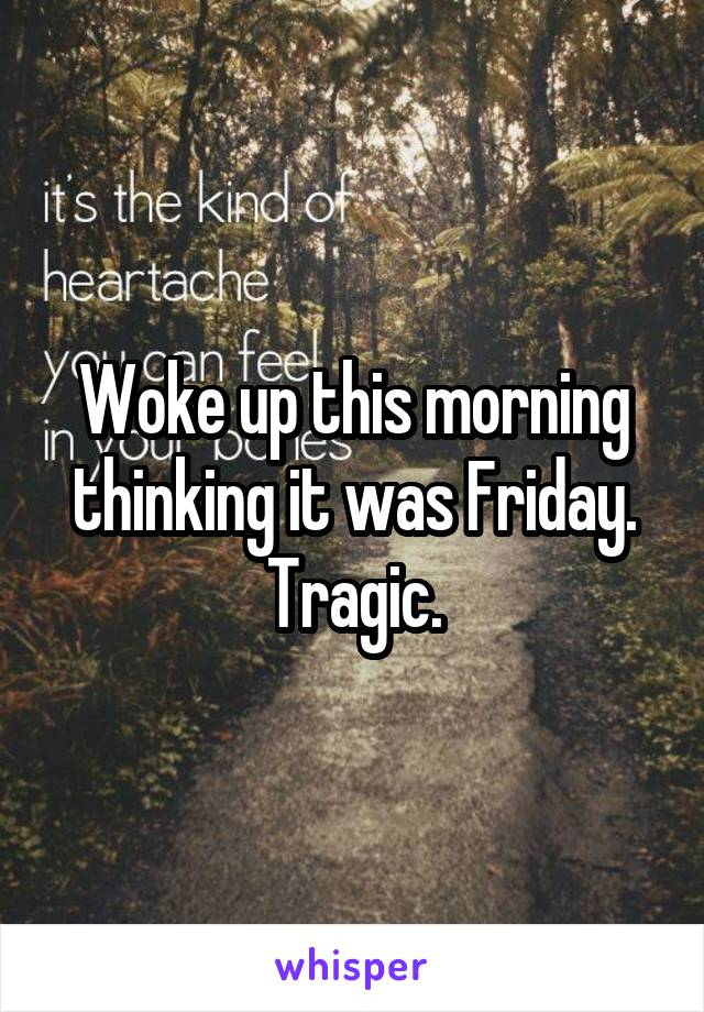 Woke up this morning thinking it was Friday. Tragic.