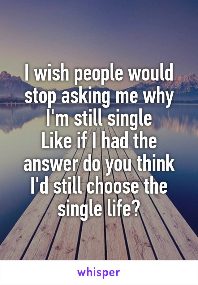 I wish people would stop asking me why I'm still single Like if I had the answer do you think I'd still choose the single life?