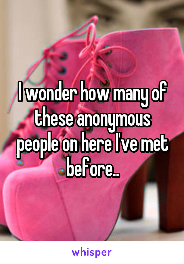 I wonder how many of these anonymous people on here I've met before..