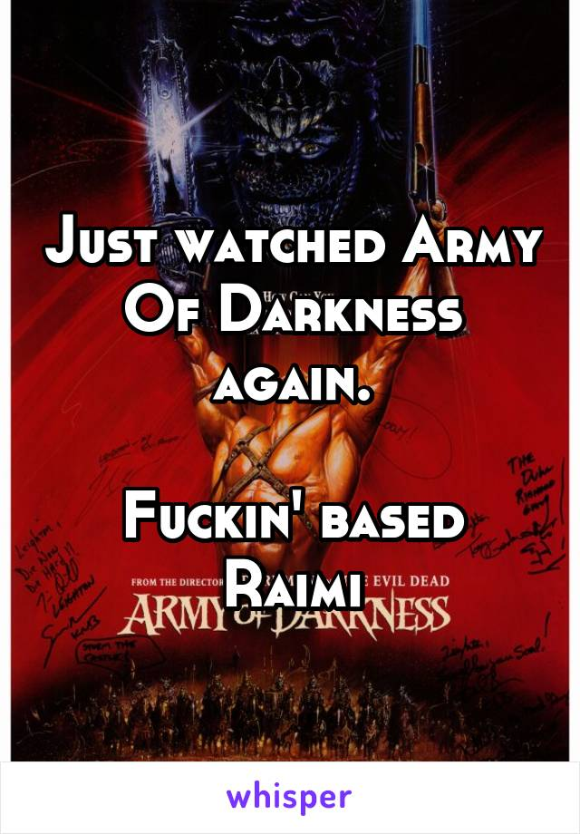 Just watched Army Of Darkness again.  Fuckin' based Raimi