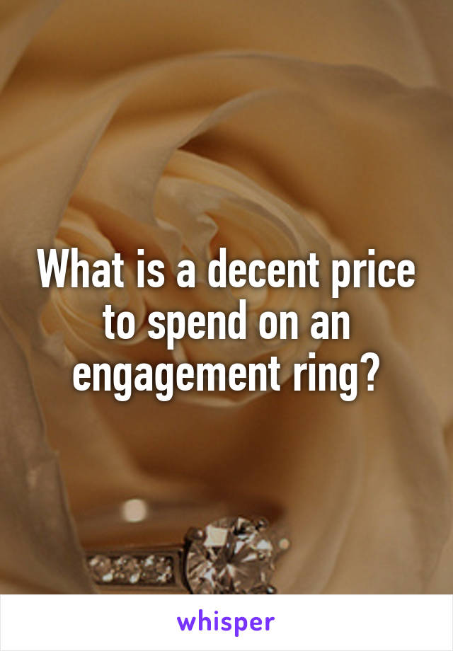What is a decent price to spend on an engagement ring?