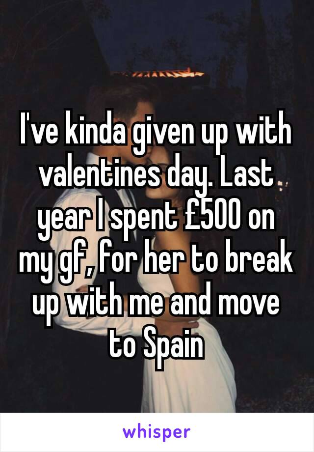 I've kinda given up with valentines day. Last year I spent £500 on my gf, for her to break up with me and move to Spain