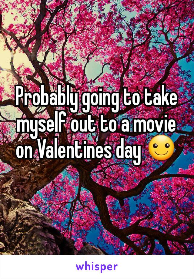 Probably going to take myself out to a movie on Valentines day ☺