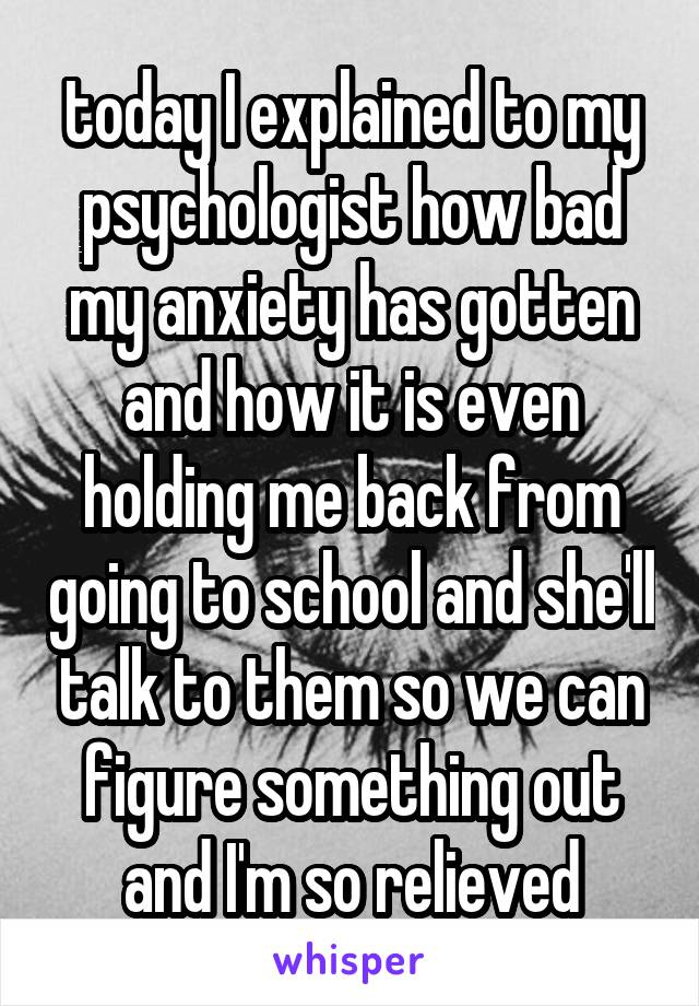 today I explained to my psychologist how bad my anxiety has gotten and how it is even holding me back from going to school and she'll talk to them so we can figure something out and I'm so relieved