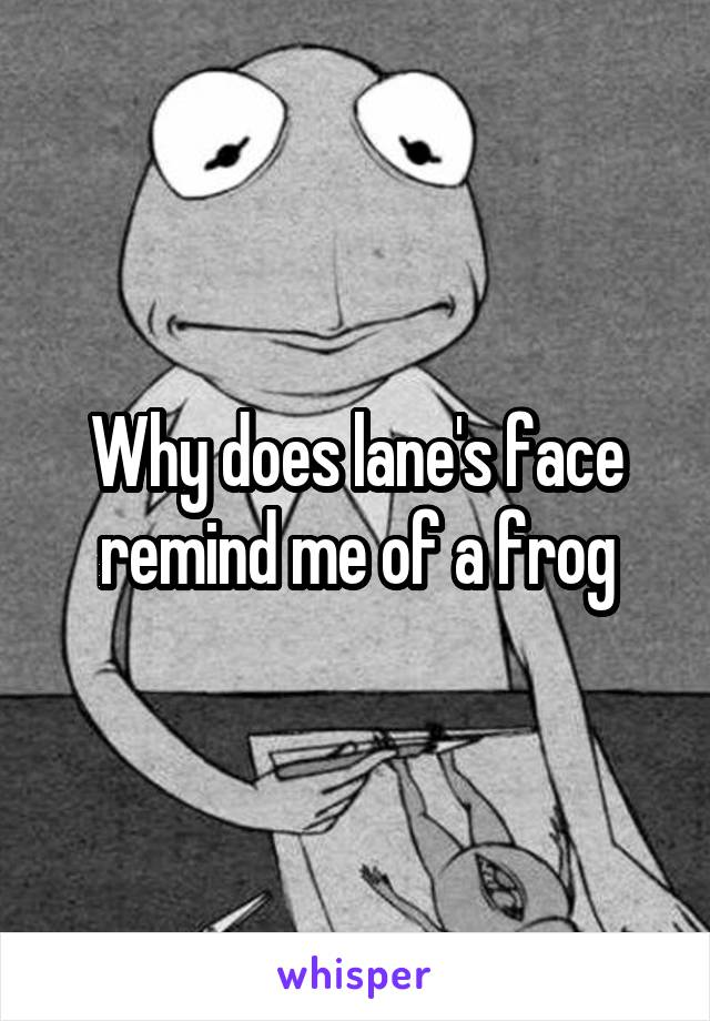 Why does lane's face remind me of a frog