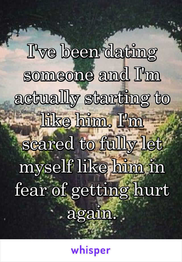 I've been dating someone and I'm actually starting to like him. I'm scared to fully let myself like him in fear of getting hurt again.