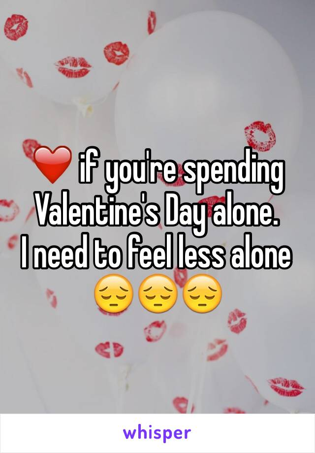 ❤️ if you're spending Valentine's Day alone.        I need to feel less alone 😔😔😔