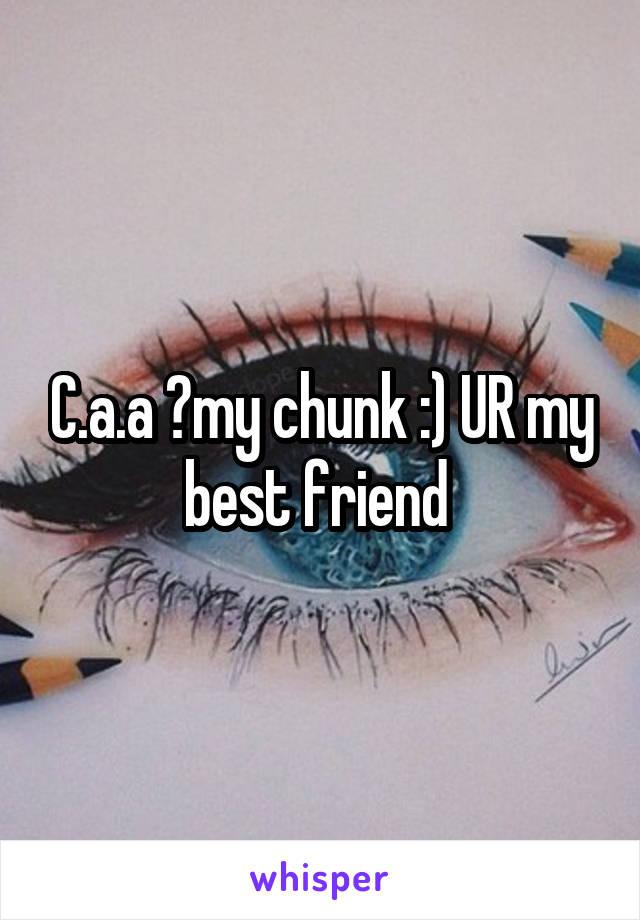C.a.a ️my chunk :) UR my best friend