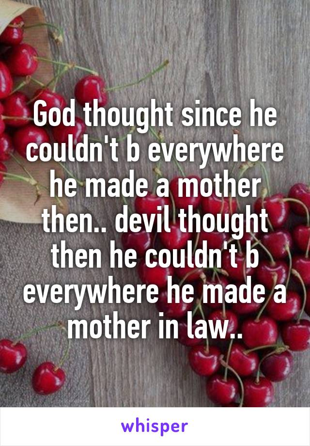 God thought since he couldn't b everywhere he made a mother then.. devil thought then he couldn't b everywhere he made a mother in law..