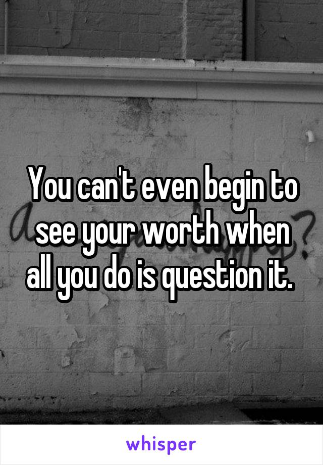 You can't even begin to see your worth when all you do is question it.