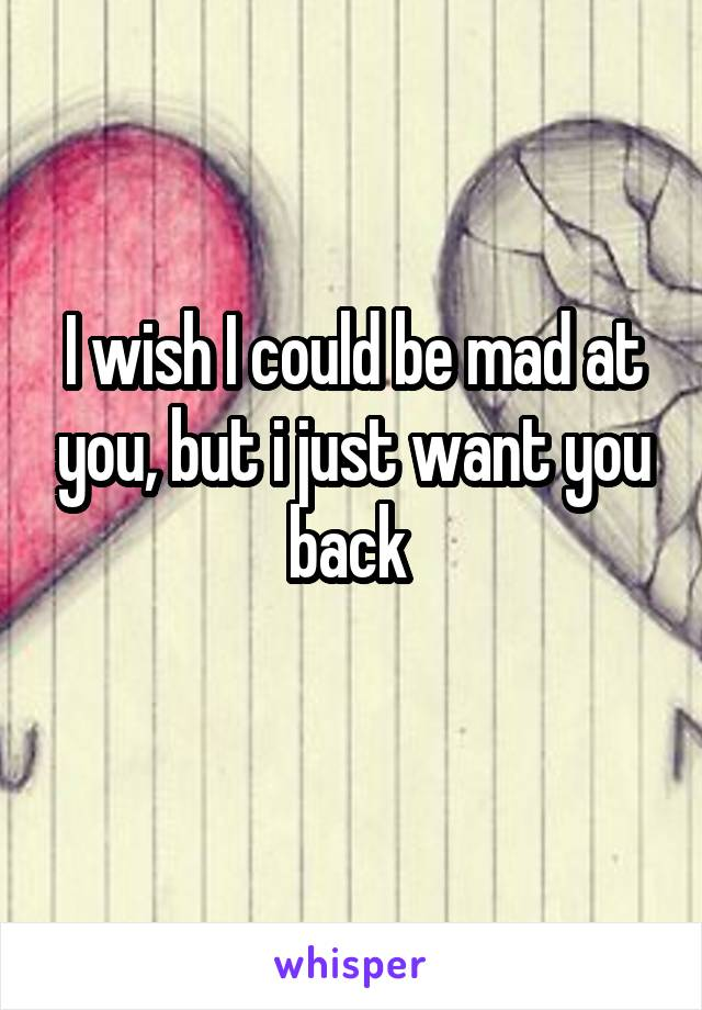 I wish I could be mad at you, but i just want you back