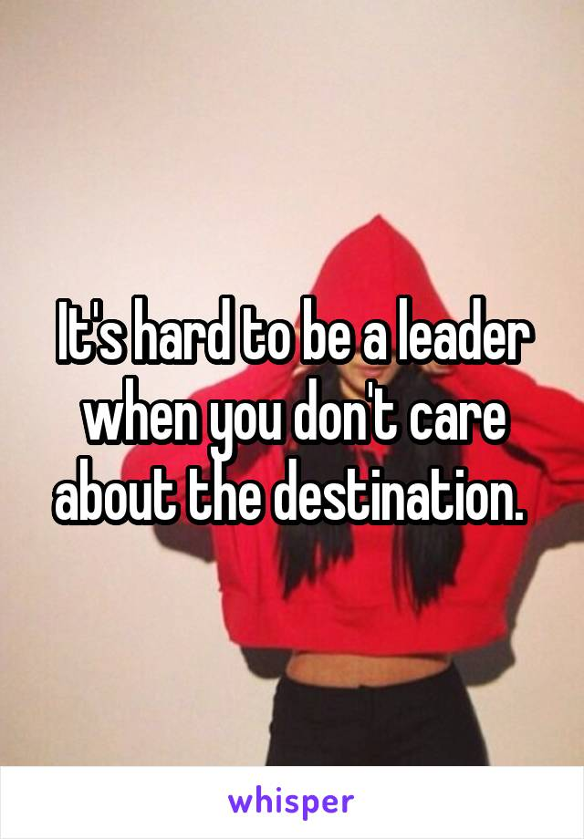 It's hard to be a leader when you don't care about the destination.