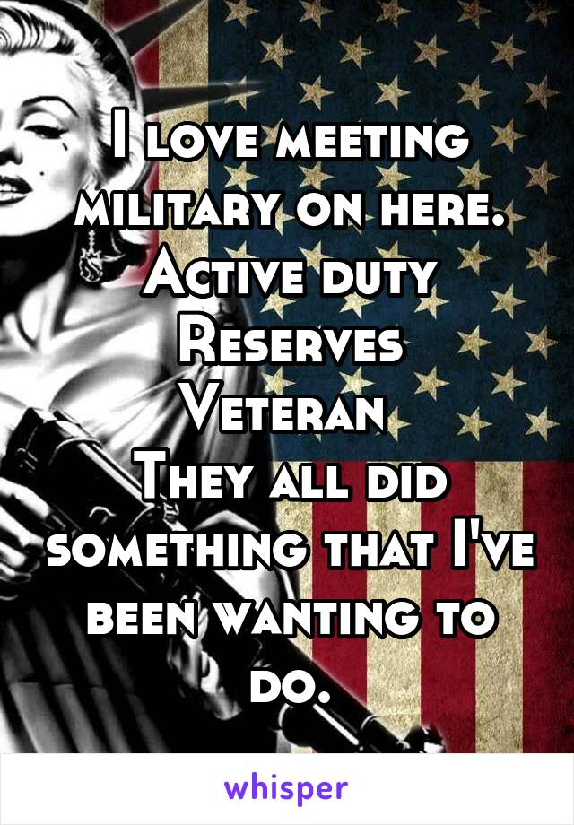I love meeting military on here. Active duty Reserves Veteran  They all did something that I've been wanting to do.