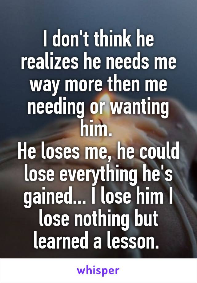 I don't think he realizes he needs me way more then me needing or wanting him.  He loses me, he could lose everything he's gained... I lose him I lose nothing but learned a lesson.