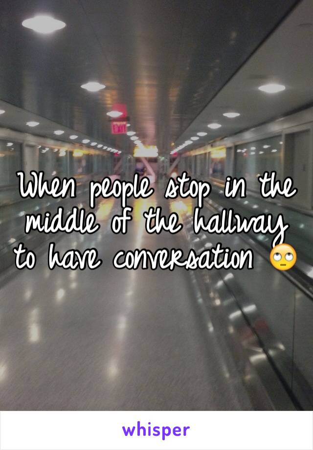 When people stop in the middle of the hallway to have conversation 🙄
