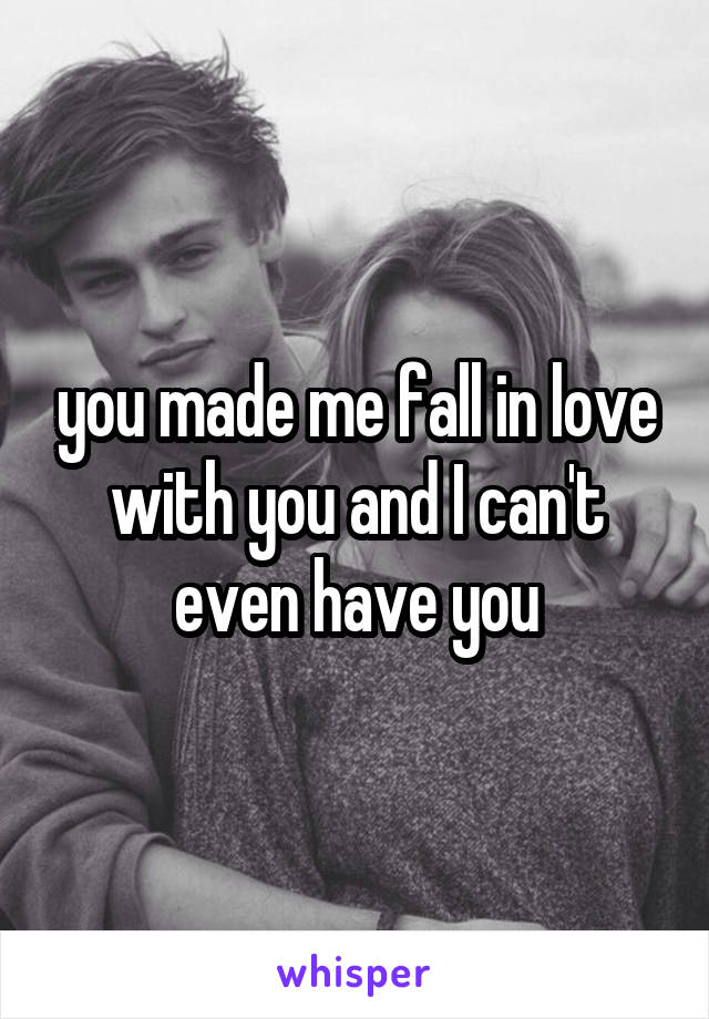 you made me fall in love with you and I can't even have you