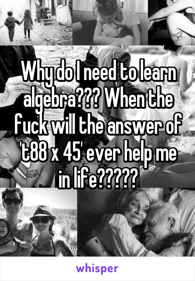 Why do I need to learn algebra??? When the fuck will the answer of 't88 x 45' ever help me in life?????