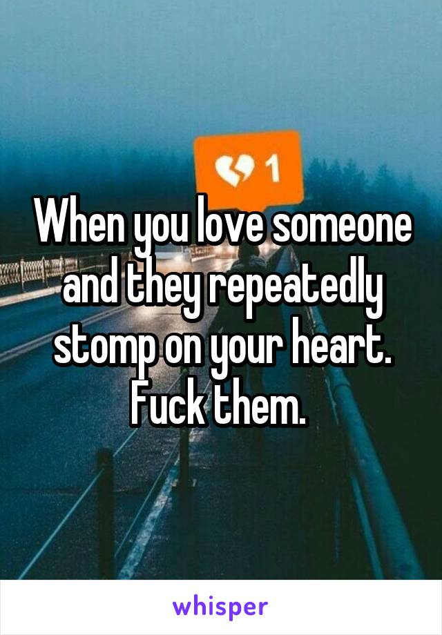 When you love someone and they repeatedly stomp on your heart. Fuck them.
