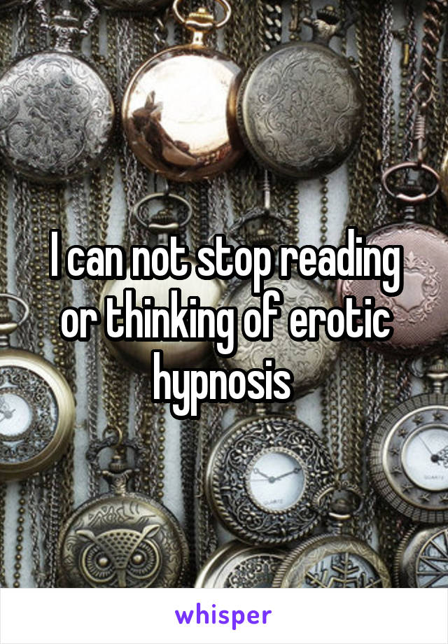 I can not stop reading or thinking of erotic hypnosis