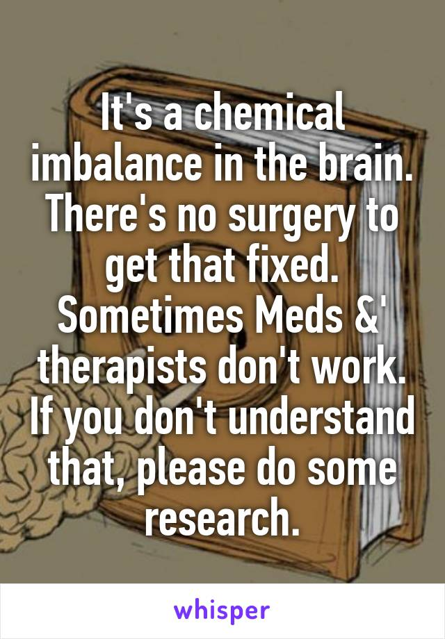 It's a chemical imbalance in the brain. There's no surgery to get that fixed. Sometimes Meds &' therapists don't work. If you don't understand that, please do some research.
