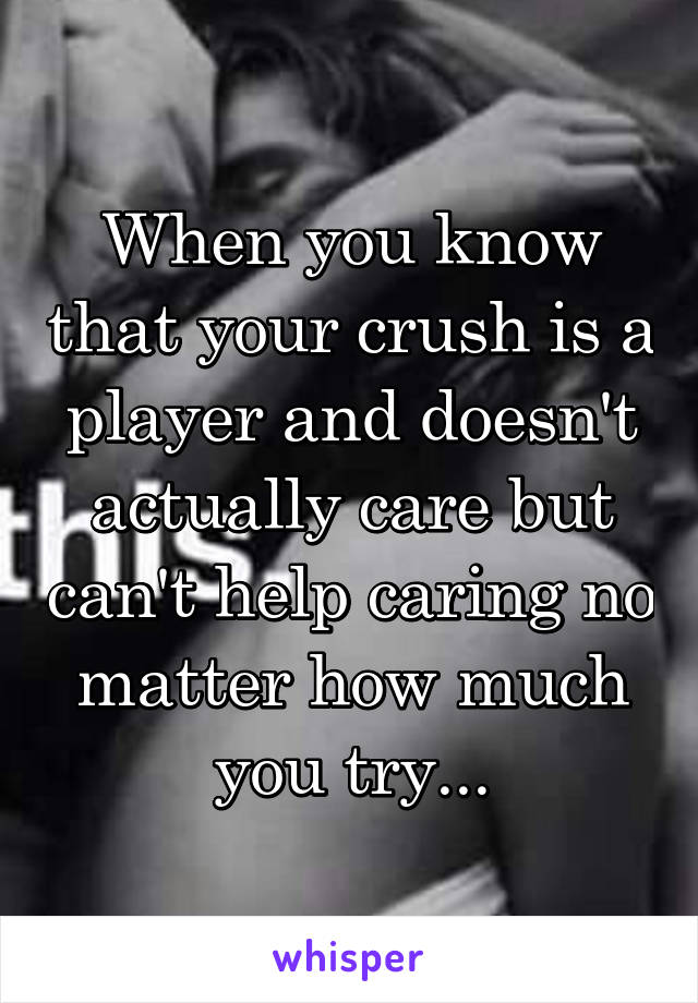 When you know that your crush is a player and doesn't actually care but can't help caring no matter how much you try...