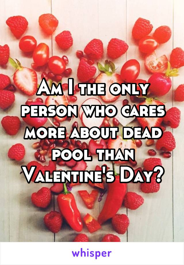 Am I the only person who cares more about dead pool than Valentine's Day?