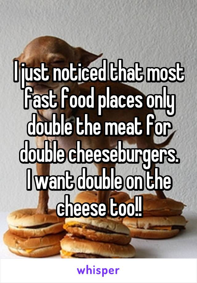 I just noticed that most fast food places only double the meat for double cheeseburgers. I want double on the cheese too!!