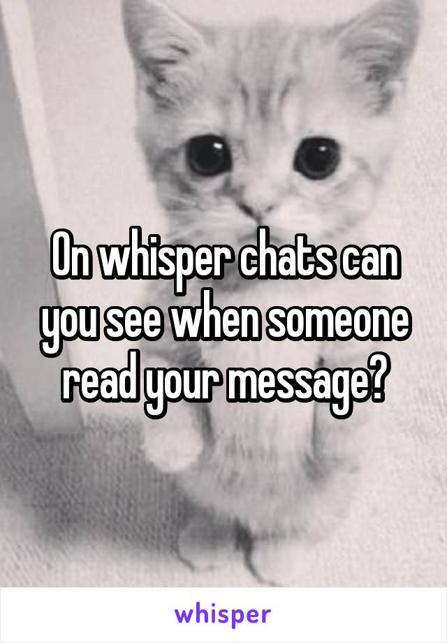 On whisper chats can you see when someone read your message?