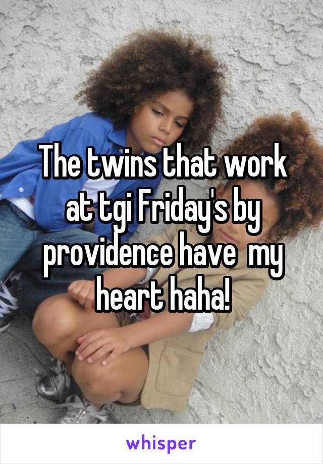 The twins that work at tgi Friday's by providence have  my heart haha!