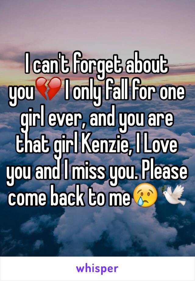 I can't forget about you💔 I only fall for one girl ever, and you are that girl Kenzie, I Love you and I miss you. Please come back to me😢🕊