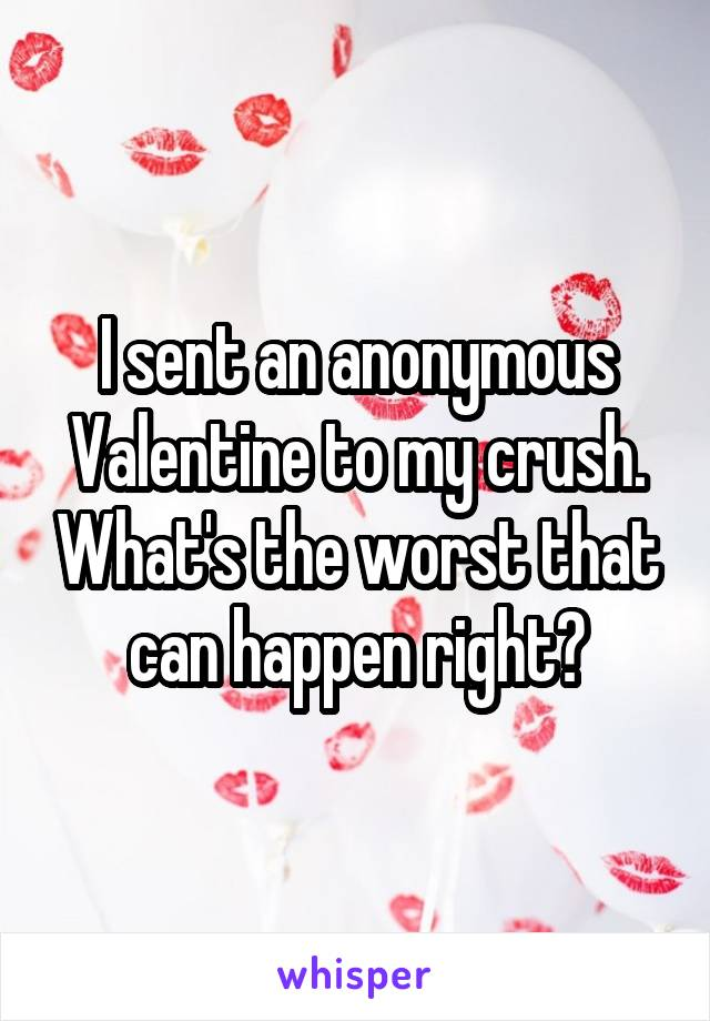 I sent an anonymous Valentine to my crush. What's the worst that can happen right?